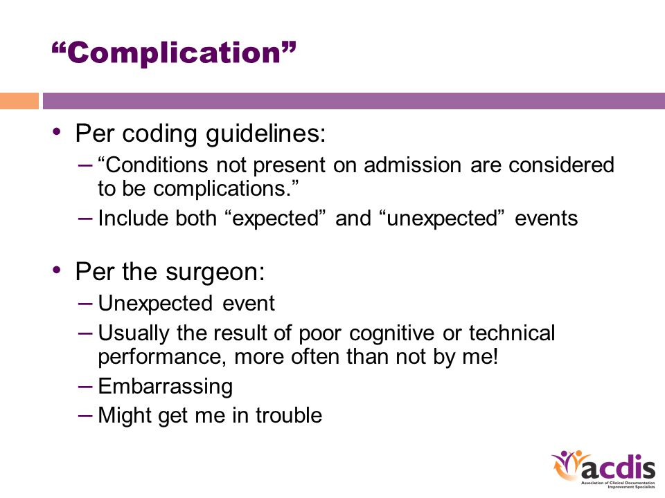 Complication Per coding guidelines: – Conditions not present on admission are considered to be complications. – Include both expected and unexpected events Per the surgeon: – Unexpected event – Usually the result of poor cognitive or technical performance, more often than not by me.