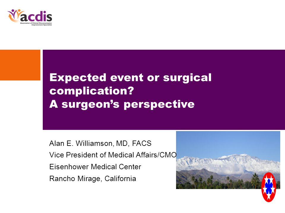 Alan E. Williamson, MD, FACS Vice President of Medical Affairs/CMO Eisenhower Medical Center Rancho Mirage, California Expected event or surgical comp