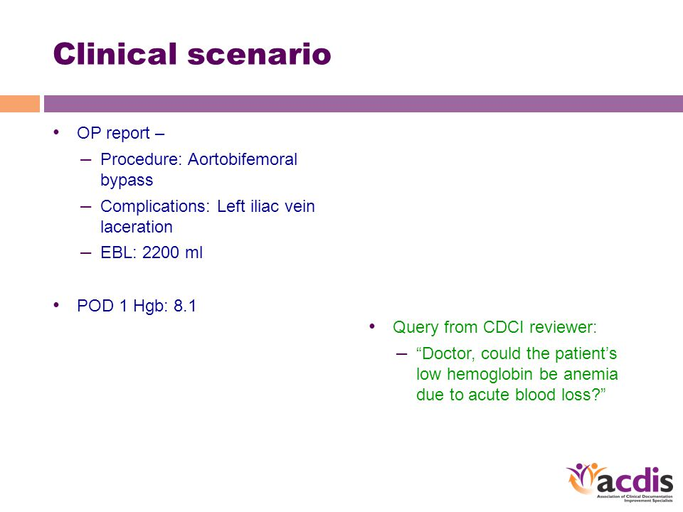 Clinical scenario OP report – – Procedure: Aortobifemoral bypass – Complications: Left iliac vein laceration – EBL: 2200 ml POD 1 Hgb: 8.1 Query from CDCI reviewer: – Doctor, could the patient's low hemoglobin be anemia due to acute blood loss