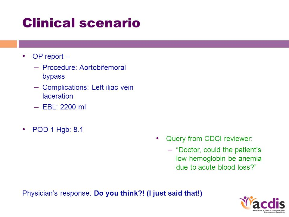 Clinical scenario OP report – – Procedure: Aortobifemoral bypass – Complications: Left iliac vein laceration – EBL: 2200 ml POD 1 Hgb: 8.1 Query from CDCI reviewer: – Doctor, could the patient's low hemoglobin be anemia due to acute blood loss Physician's response: Do you think .