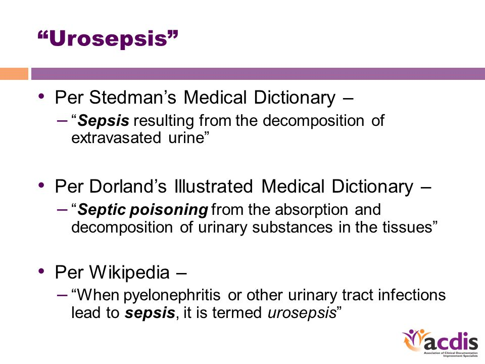 Urosepsis Per Stedman's Medical Dictionary – – Sepsis resulting from the decomposition of extravasated urine Per Dorland's Illustrated Medical Dictionary – – Septic poisoning from the absorption and decomposition of urinary substances in the tissues Per Wikipedia – – When pyelonephritis or other urinary tract infections lead to sepsis, it is termed urosepsis