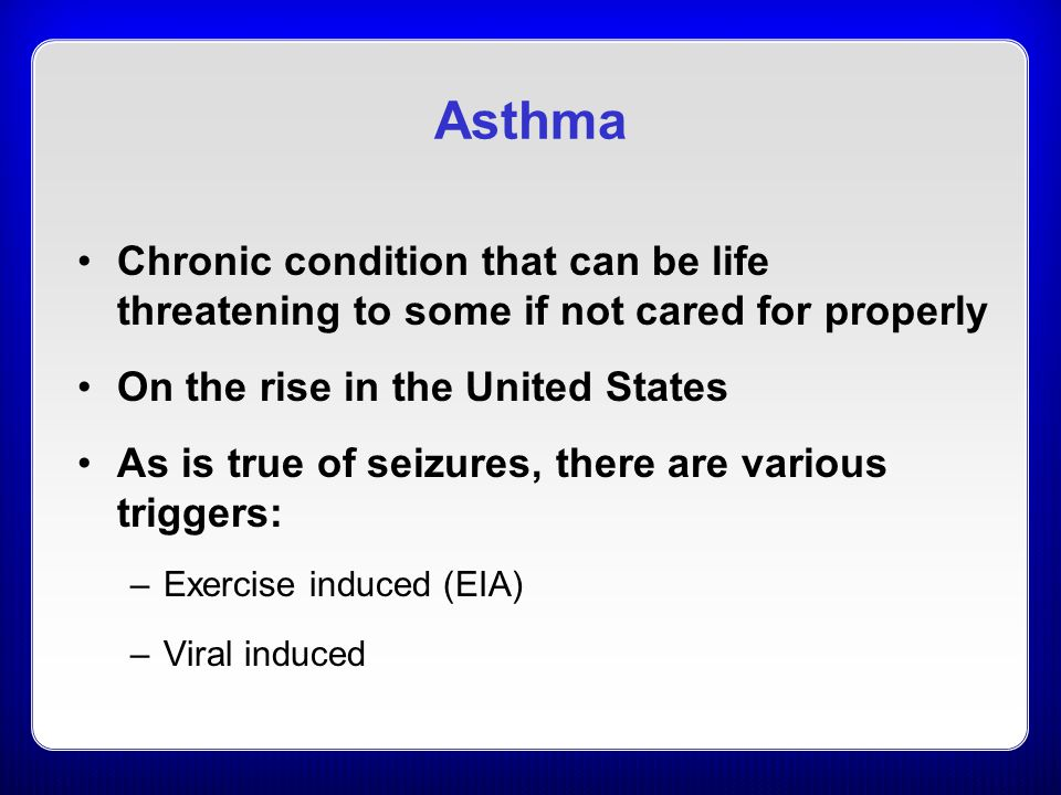 Asthma Chronic condition that can be life threatening to some if not cared for properly On the rise in the United States As is true of seizures, there are various triggers: –Exercise induced (EIA) –Viral induced