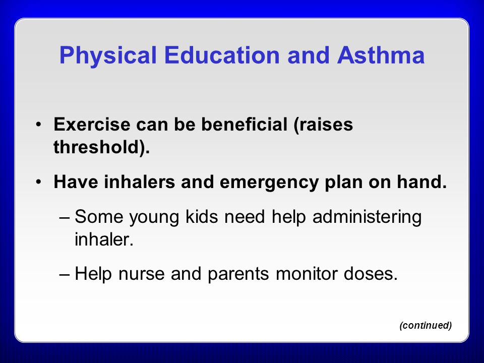 Physical Education and Asthma Exercise can be beneficial (raises threshold).