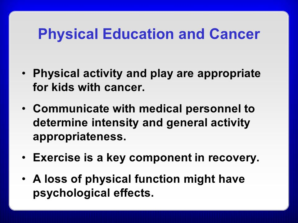 Physical Education and Cancer Physical activity and play are appropriate for kids with cancer.