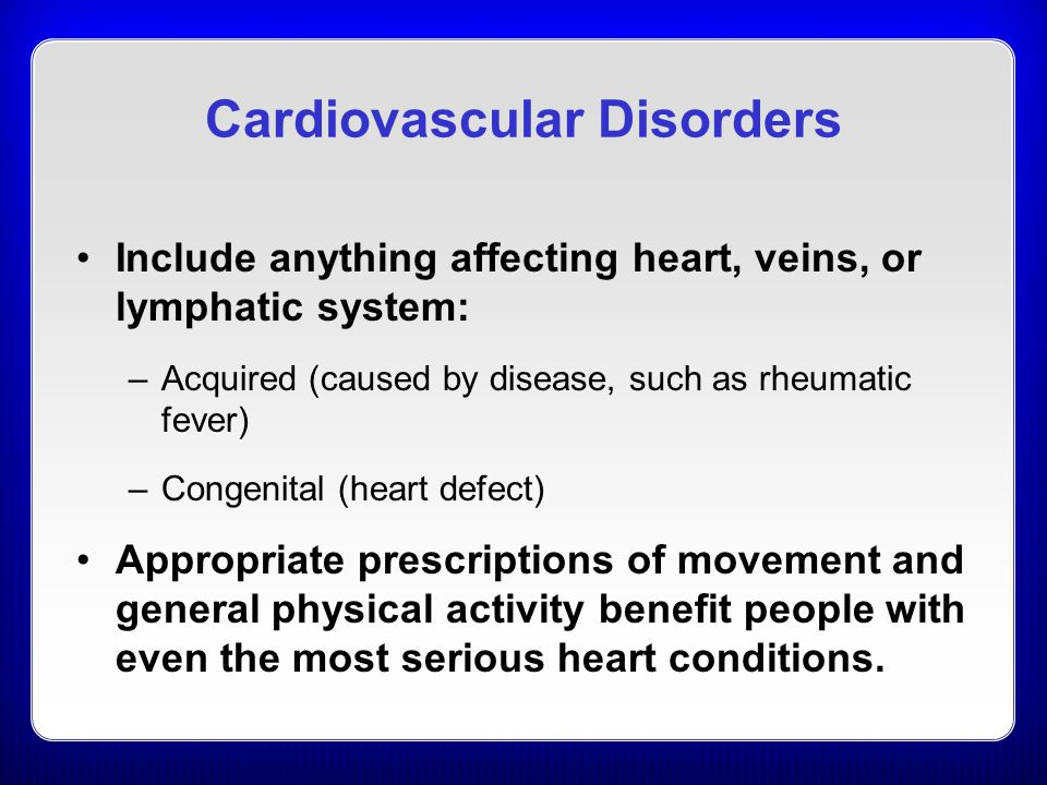 Cardiovascular Disorders Include anything affecting heart, veins, or lymphatic system: –Acquired (caused by disease, such as rheumatic fever) –Congenital (heart defect) Appropriate prescriptions of movement and general physical activity benefit people with even the most serious heart conditions.