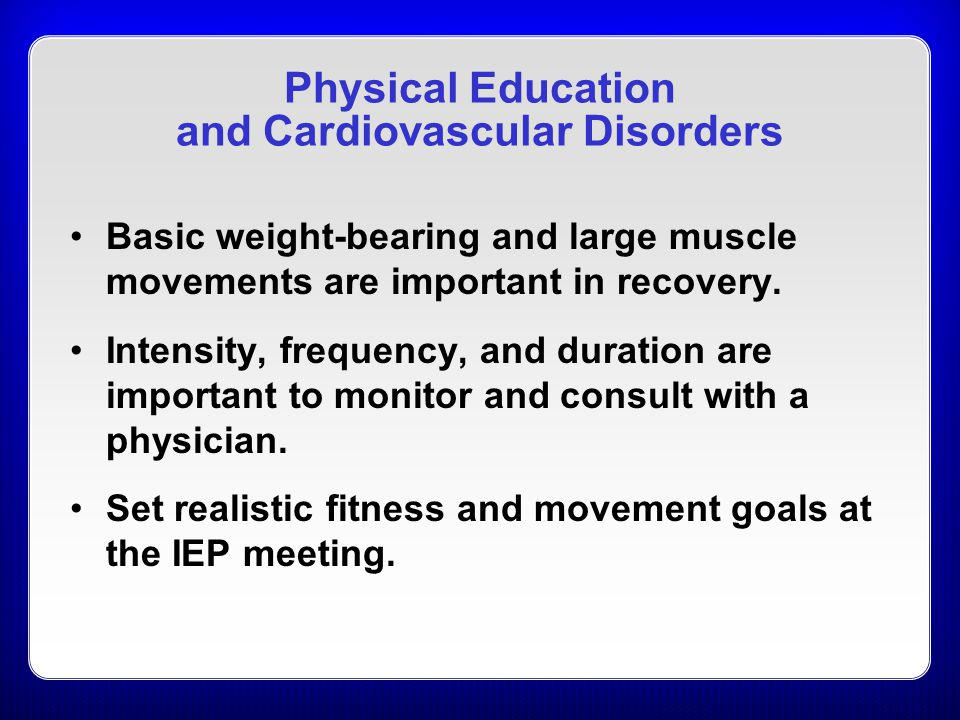 Physical Education and Cardiovascular Disorders Basic weight-bearing and large muscle movements are important in recovery.