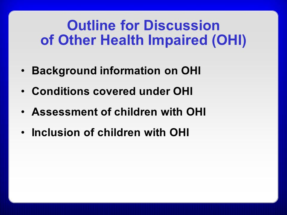 Outline for Discussion of Other Health Impaired (OHI) Background information on OHI Conditions covered under OHI Assessment of children with OHI Inclusion of children with OHI
