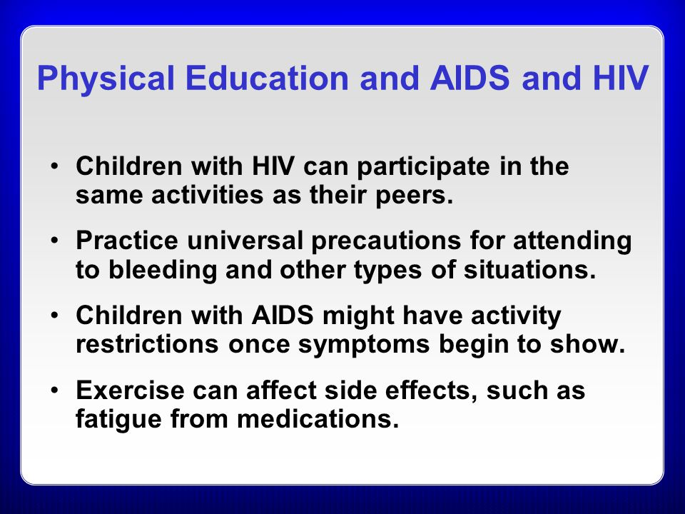 Physical Education and AIDS and HIV Children with HIV can participate in the same activities as their peers.