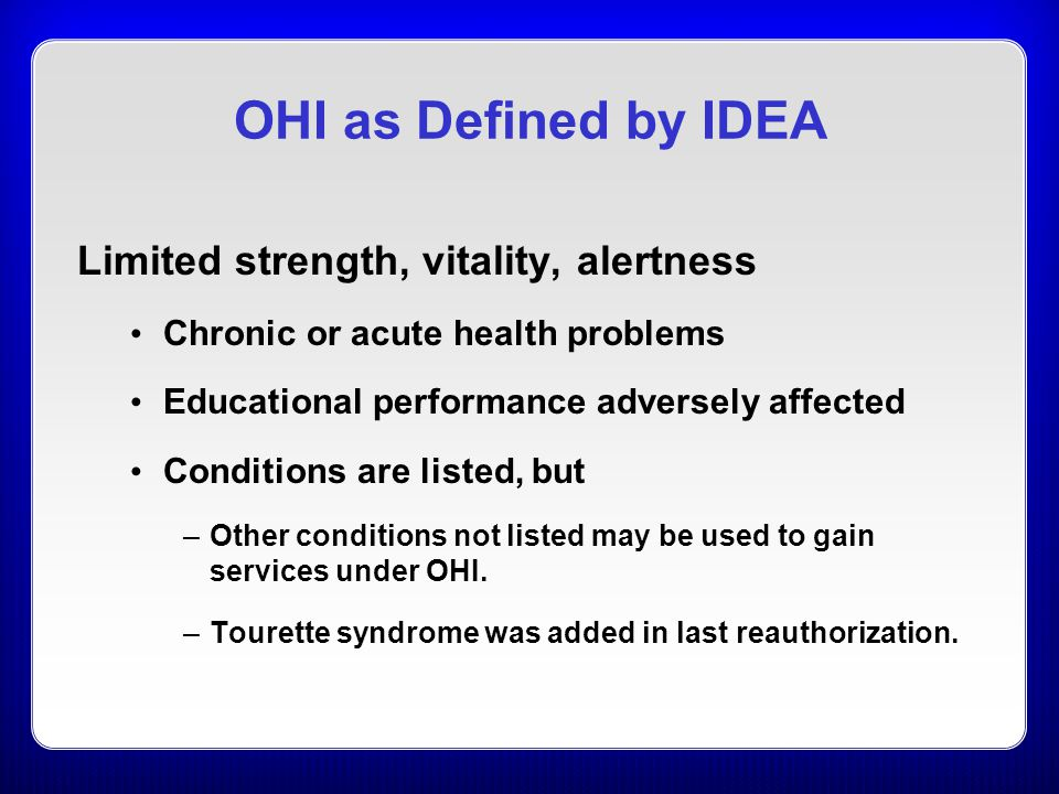OHI as Defined by IDEA Limited strength, vitality, alertness Chronic or acute health problems Educational performance adversely affected Conditions are listed, but –Other conditions not listed may be used to gain services under OHI.