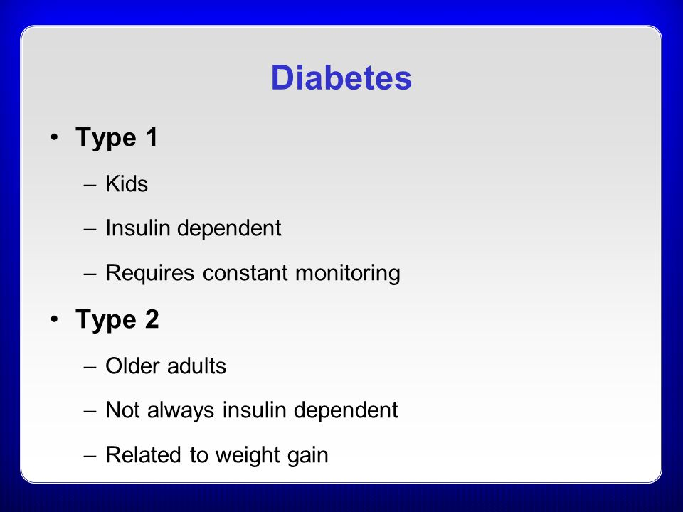Diabetes Type 1 –Kids –Insulin dependent –Requires constant monitoring Type 2 –Older adults –Not always insulin dependent –Related to weight gain