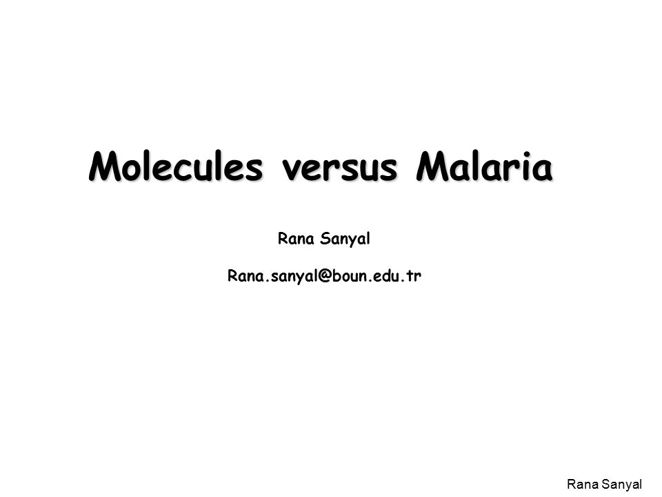 Rana Sanyal Molecules versus Malaria Caused by _______________ May be the greatest killer of humanity for all time: _____________ cases annually, ____________ deaths.