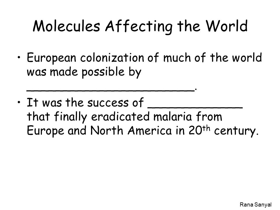 Rana Sanyal Molecules Affecting the World European colonization of much of the world was made possible by _______________________.