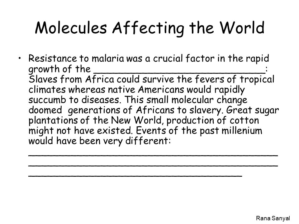 Rana Sanyal Molecules Affecting the World Resistance to malaria was a crucial factor in the rapid growth of the _____________________________: Slaves from Africa could survive the fevers of tropical climates whereas native Americans would rapidly succumb to diseases.