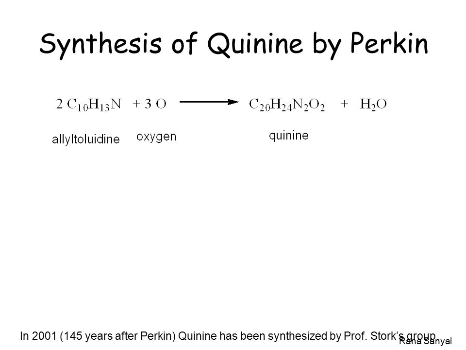 Rana Sanyal Synthesis of Quinine by Perkin In 2001 (145 years after Perkin) Quinine has been synthesized by Prof.
