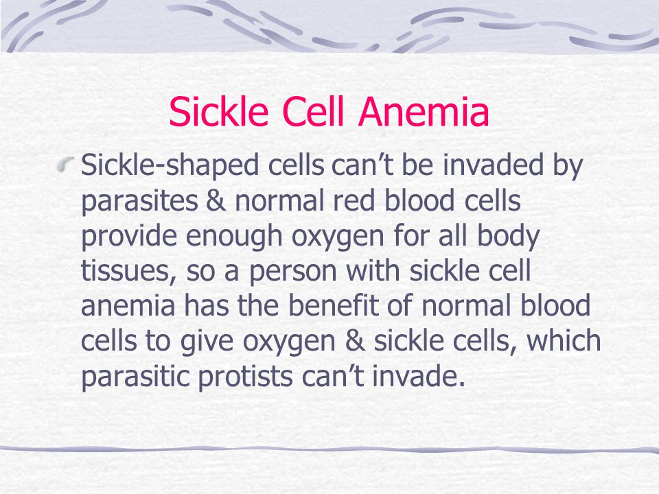 Sickle Cell Anemia Sickle-shaped cells can't be invaded by parasites & normal red blood cells provide enough oxygen for all body tissues, so a person