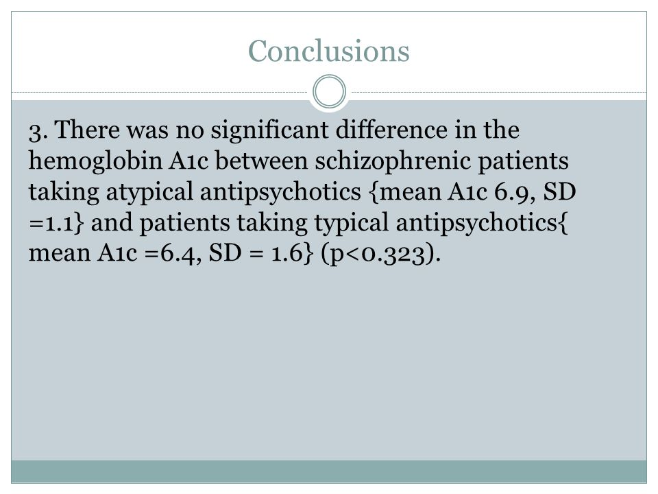 Conclusions 3. There was no significant difference in the hemoglobin A1c between schizophrenic patients taking atypical antipsychotics {mean A1c 6.9,