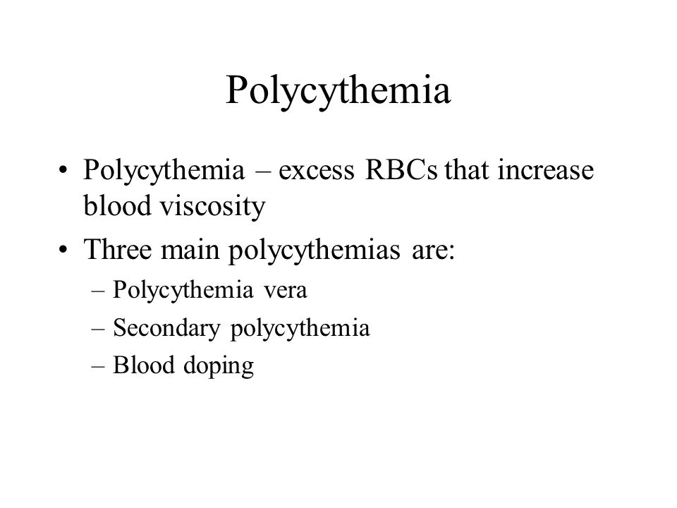 Polycythemia Polycythemia – excess RBCs that increase blood viscosity Three main polycythemias are: –Polycythemia vera –Secondary polycythemia –Blood
