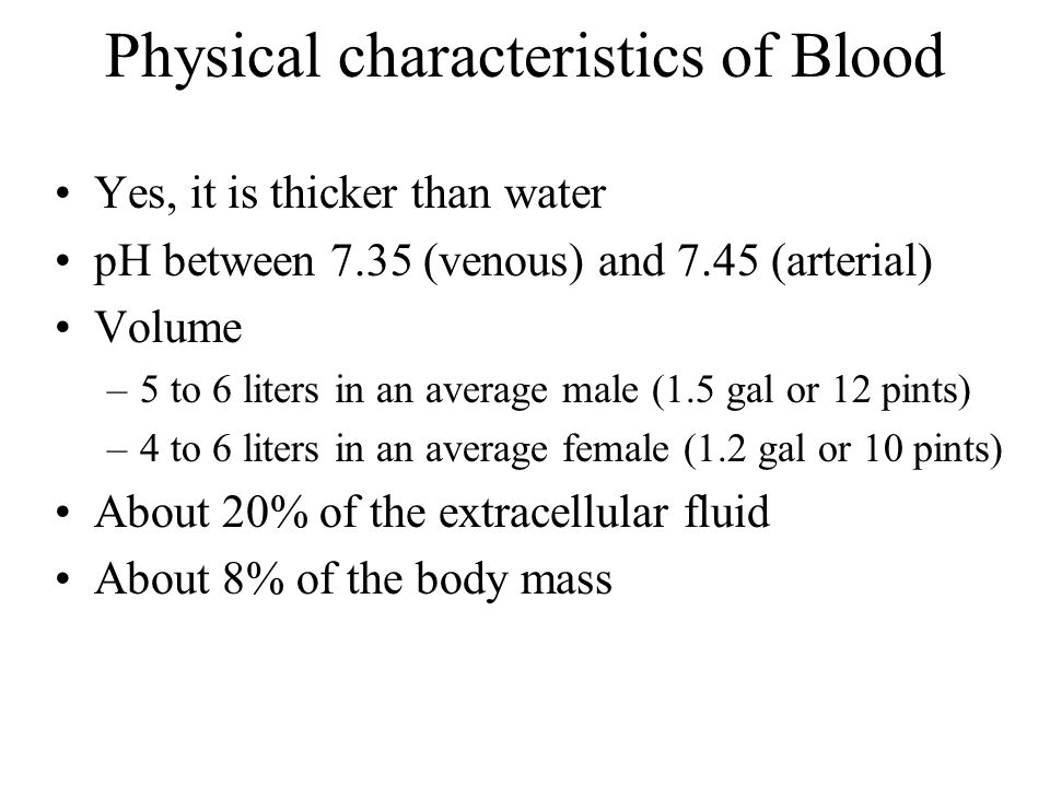 Composition of Blood Whole blood is divided into plasma and formed elements Plasma: –55% of whole blood volume –91.5% water –7% soluble proteins Albumin = 54% (osmotic balance, buffering, transport of steroid hormones and fatty acids) Globulins = 38% (antibodies, etc) Fibrinogen = 7% (produced by liver, for clotting) 1% other –Other solutes Electrolytes, gases, nutrients, wastes, hormones