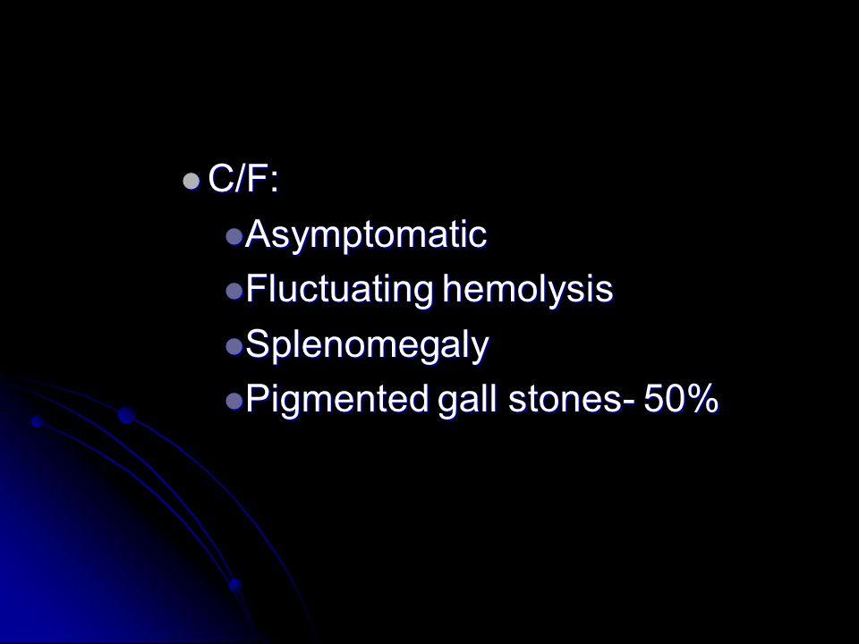 C/F: C/F: Asymptomatic Asymptomatic Fluctuating hemolysis Fluctuating hemolysis Splenomegaly Splenomegaly Pigmented gall stones- 50% Pigmented gall stones- 50%