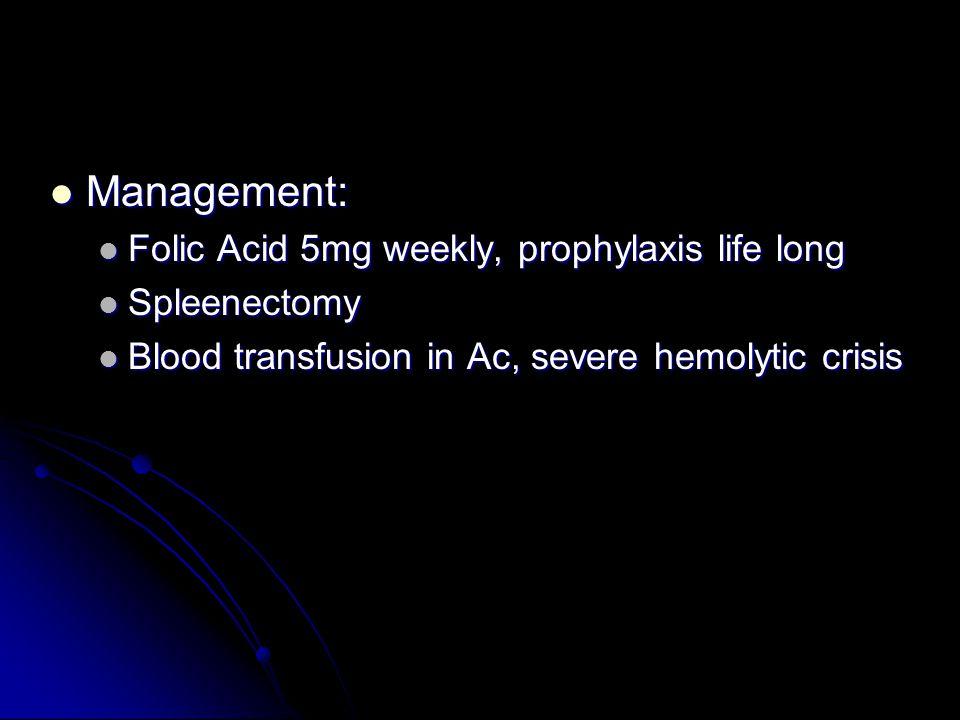 Management: Management: Folic Acid 5mg weekly, prophylaxis life long Folic Acid 5mg weekly, prophylaxis life long Spleenectomy Spleenectomy Blood transfusion in Ac, severe hemolytic crisis Blood transfusion in Ac, severe hemolytic crisis