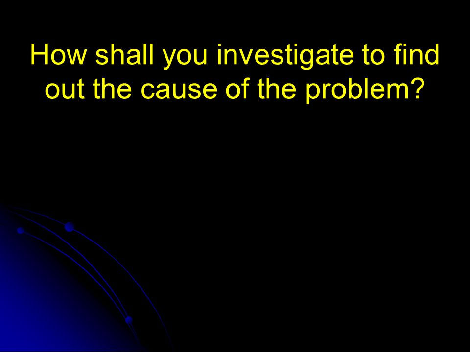 How shall you investigate to find out the cause of the problem
