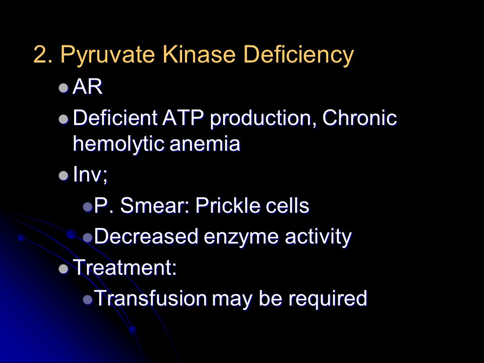 2. Pyruvate Kinase Deficiency AR AR Deficient ATP production, Chronic hemolytic anemia Deficient ATP production, Chronic hemolytic anemia Inv; Inv; P.