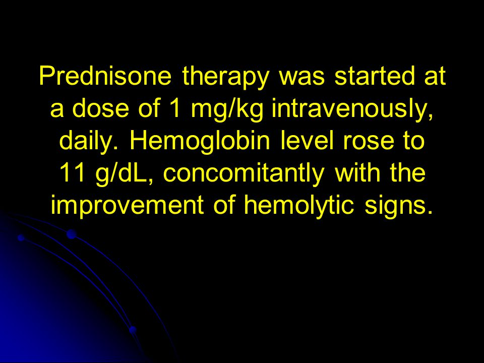 Prednisone therapy was started at a dose of 1 mg/kg intravenously, daily. Hemoglobin level rose to 11 g/dL, concomitantly with the improvement of hemo