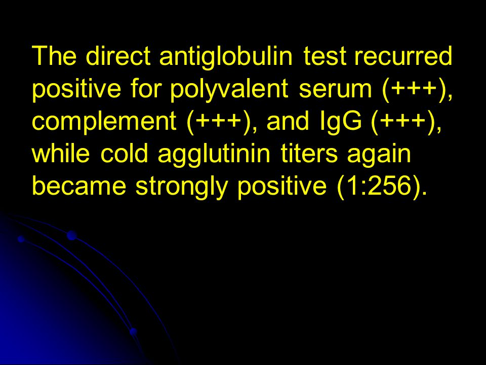 The direct antiglobulin test recurred positive for polyvalent serum (+++), complement (+++), and IgG (+++), while cold agglutinin titers again became