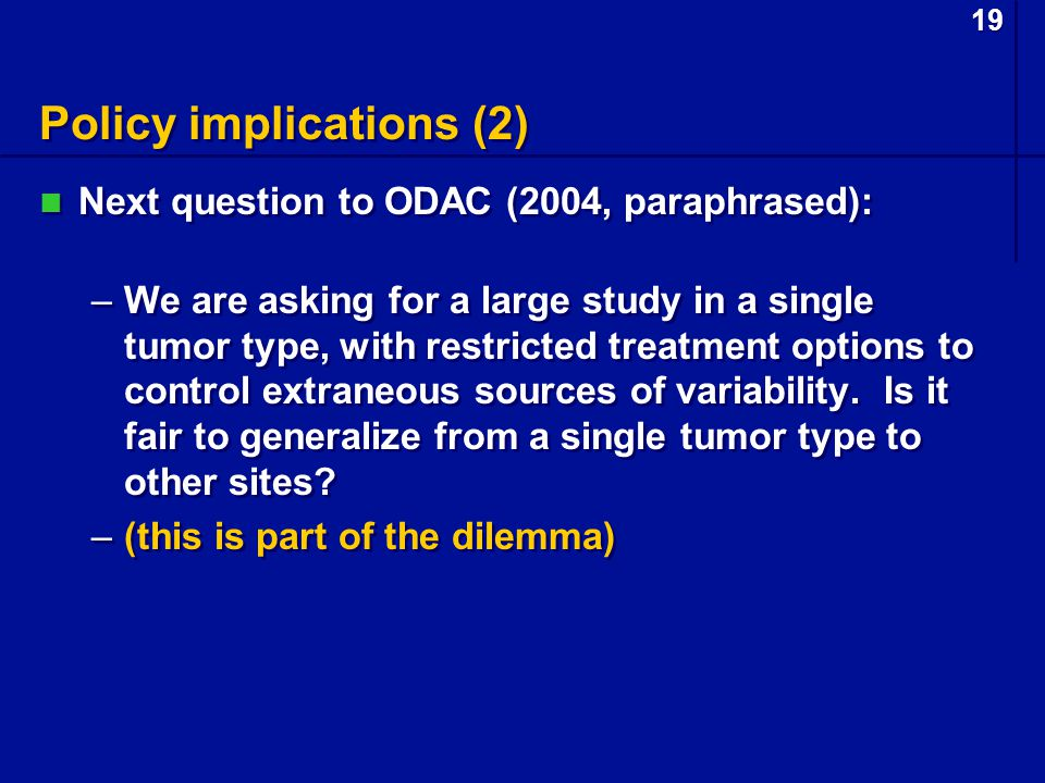 19 Policy implications (2) Next question to ODAC (2004, paraphrased): –We are asking for a large study in a single tumor type, with restricted treatment options to control extraneous sources of variability.