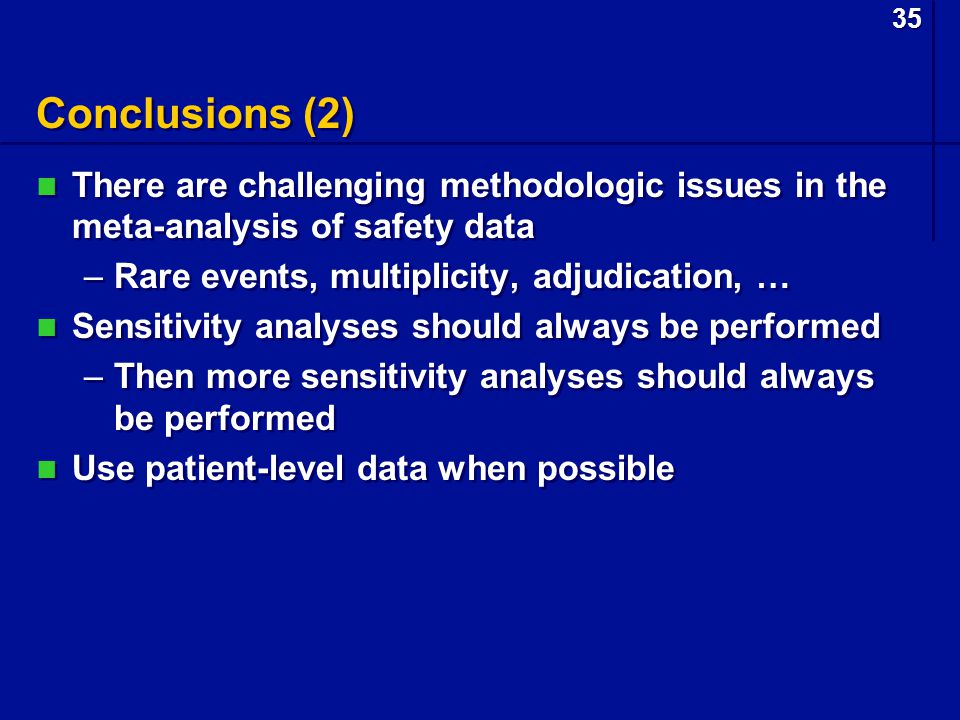35 Conclusions (2) There are challenging methodologic issues in the meta-analysis of safety data –Rare events, multiplicity, adjudication, … Sensitivity analyses should always be performed –Then more sensitivity analyses should always be performed Use patient-level data when possible There are challenging methodologic issues in the meta-analysis of safety data –Rare events, multiplicity, adjudication, … Sensitivity analyses should always be performed –Then more sensitivity analyses should always be performed Use patient-level data when possible