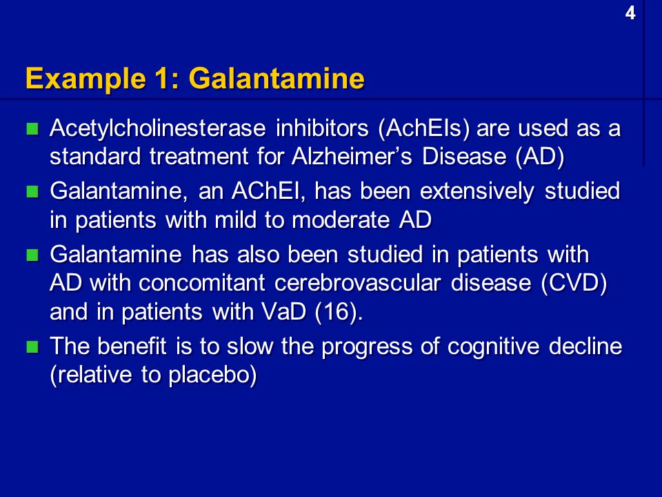 4 4 Example 1: Galantamine Acetylcholinesterase inhibitors (AchEIs) are used as a standard treatment for Alzheimer's Disease (AD) Galantamine, an AChEI, has been extensively studied in patients with mild to moderate AD Galantamine has also been studied in patients with AD with concomitant cerebrovascular disease (CVD) and in patients with VaD (16).