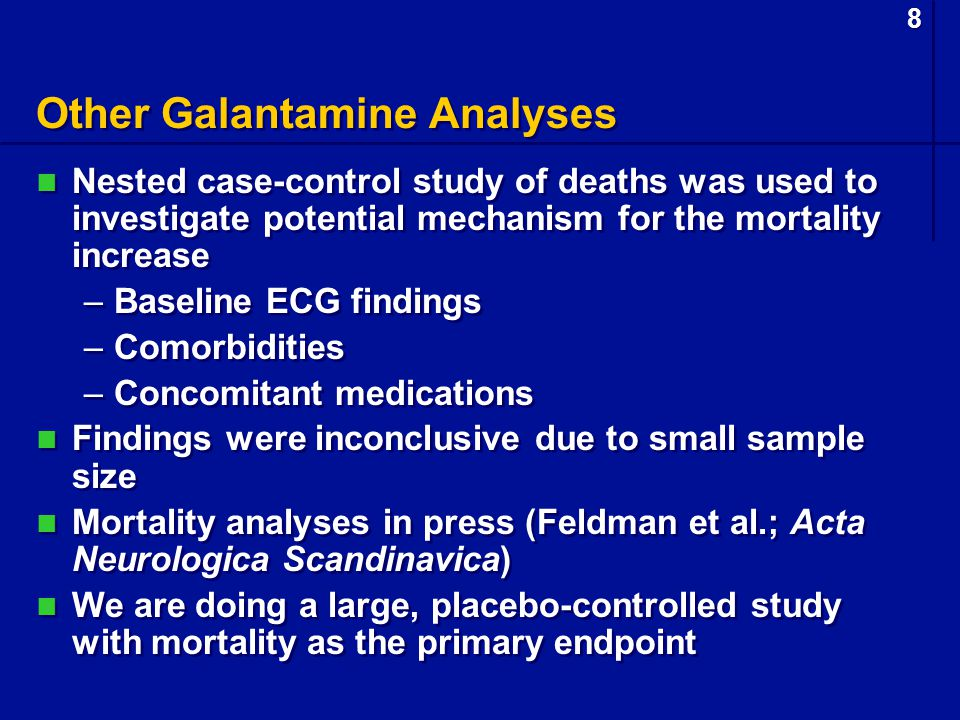 8 8 Other Galantamine Analyses Nested case-control study of deaths was used to investigate potential mechanism for the mortality increase –Baseline ECG findings –Comorbidities –Concomitant medications Findings were inconclusive due to small sample size Mortality analyses in press (Feldman et al.; Acta Neurologica Scandinavica) We are doing a large, placebo-controlled study with mortality as the primary endpoint Nested case-control study of deaths was used to investigate potential mechanism for the mortality increase –Baseline ECG findings –Comorbidities –Concomitant medications Findings were inconclusive due to small sample size Mortality analyses in press (Feldman et al.; Acta Neurologica Scandinavica) We are doing a large, placebo-controlled study with mortality as the primary endpoint