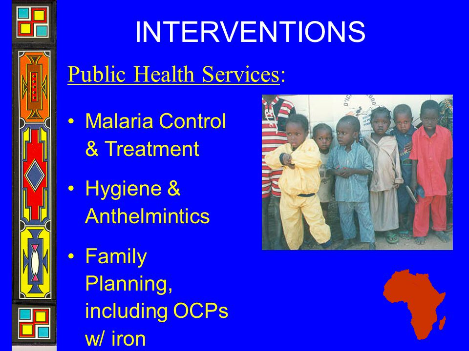 INTERVENTIONS Public Health Services: Malaria Control & Treatment Hygiene & Anthelmintics Family Planning, including OCPs w/ iron