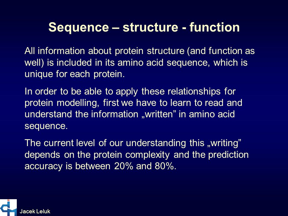 Jacek Leluk All information about protein structure (and function as well) is included in its amino acid sequence, which is unique for each protein.