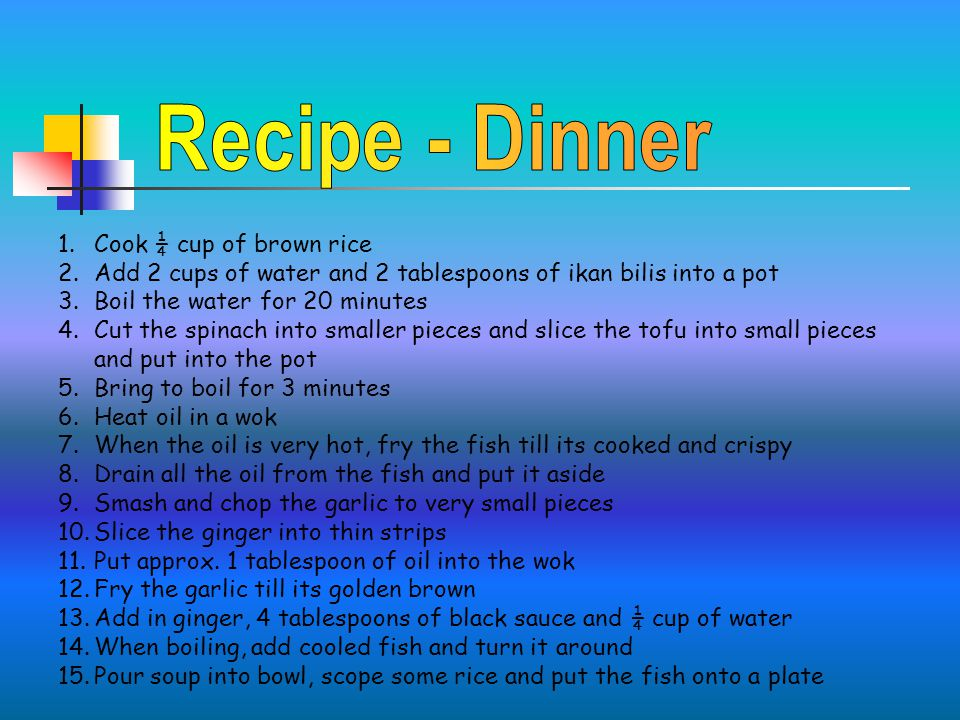 1.Cook ¼ cup of brown rice 2.Add 2 cups of water and 2 tablespoons of ikan bilis into a pot 3.Boil the water for 20 minutes 4.Cut the spinach into smaller pieces and slice the tofu into small pieces and put into the pot 5.Bring to boil for 3 minutes 6.Heat oil in a wok 7.When the oil is very hot, fry the fish till its cooked and crispy 8.Drain all the oil from the fish and put it aside 9.Smash and chop the garlic to very small pieces 10.Slice the ginger into thin strips 11.Put approx.