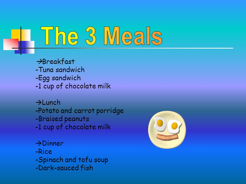  Breakfast -Tuna sandwich -Egg sandwich -1 cup of chocolate milk  Lunch -Potato and carrot porridge -Braised peanuts -1 cup of chocolate milk  Dinner -Rice -Spinach and tofu soup -Dark-sauced fish