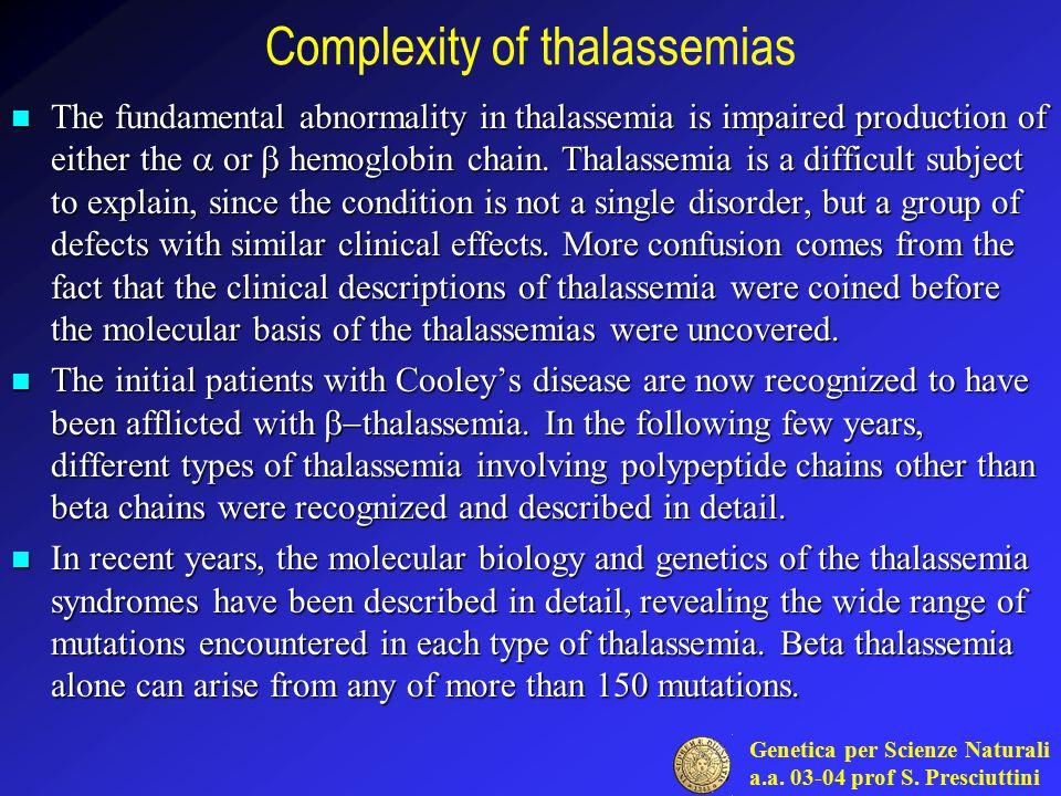 Genetica per Scienze Naturali a.a. 03-04 prof S. Presciuttini Complexity of thalassemias The fundamental abnormality in thalassemia is impaired produc