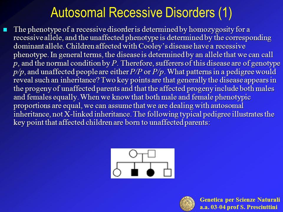 Genetica per Scienze Naturali a.a. 03-04 prof S. Presciuttini Autosomal Recessive Disorders (1) The phenotype of a recessive disorder is determined by