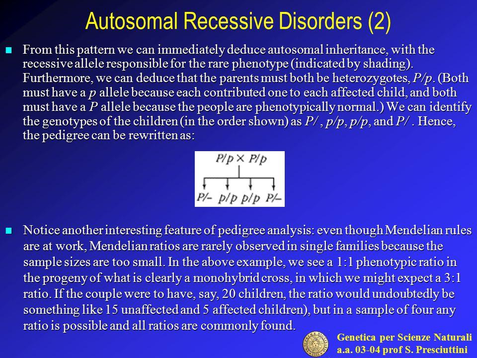 Genetica per Scienze Naturali a.a. 03-04 prof S. Presciuttini Autosomal Recessive Disorders (2) From this pattern we can immediately deduce autosomal