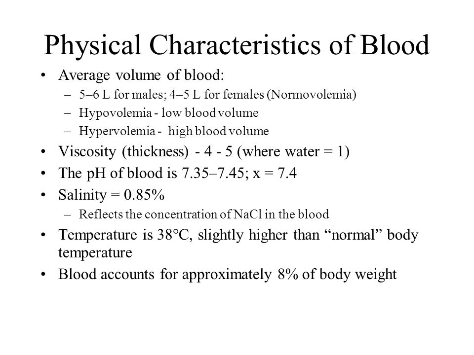 Physical Characteristics of Blood Average volume of blood: –5–6 L for males; 4–5 L for females (Normovolemia) –Hypovolemia - low blood volume –Hypervolemia - high blood volume Viscosity (thickness) - 4 - 5 (where water = 1) The pH of blood is 7.35–7.45; x = 7.4 Salinity = 0.85% –Reflects the concentration of NaCl in the blood Temperature is 38  C, slightly higher than normal body temperature Blood accounts for approximately 8% of body weight