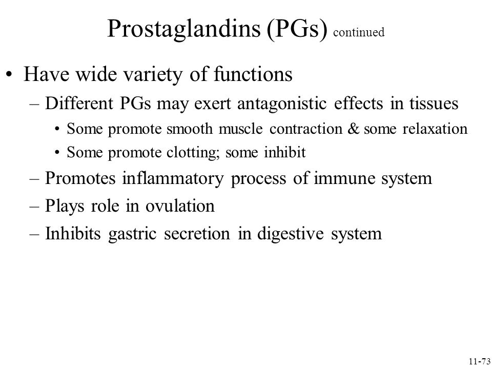 Have wide variety of functions –Different PGs may exert antagonistic effects in tissues Some promote smooth muscle contraction & some relaxation Some promote clotting; some inhibit –Promotes inflammatory process of immune system –Plays role in ovulation –Inhibits gastric secretion in digestive system Prostaglandins (PGs) continued 11-73