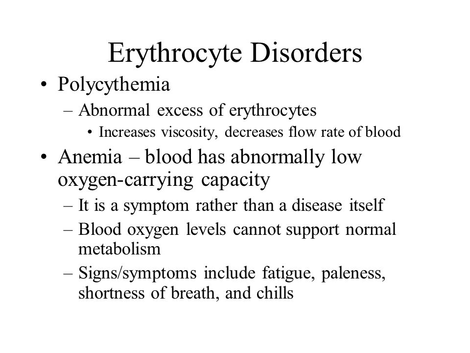 Polycythemia –Abnormal excess of erythrocytes Increases viscosity, decreases flow rate of blood Anemia – blood has abnormally low oxygen-carrying capacity –It is a symptom rather than a disease itself –Blood oxygen levels cannot support normal metabolism –Signs/symptoms include fatigue, paleness, shortness of breath, and chills Erythrocyte Disorders