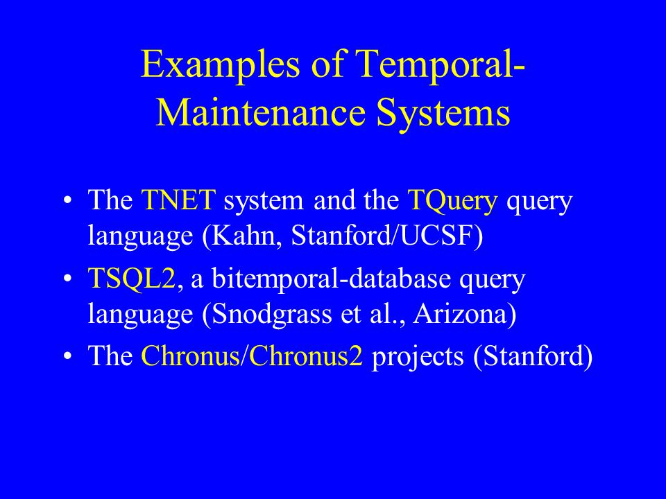 Examples of Temporal- Maintenance Systems The TNET system and the TQuery query language (Kahn, Stanford/UCSF) TSQL2, a bitemporal-database query language (Snodgrass et al., Arizona) The Chronus/Chronus2 projects (Stanford)