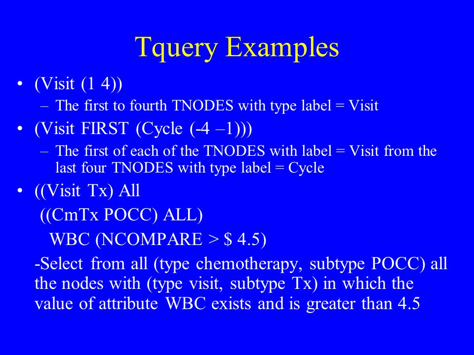 Tquery Examples (Visit (1 4)) –The first to fourth TNODES with type label = Visit (Visit FIRST (Cycle (-4 –1))) –The first of each of the TNODES with label = Visit from the last four TNODES with type label = Cycle ((Visit Tx) All ((CmTx POCC) ALL) WBC (NCOMPARE > $ 4.5) -Select from all (type chemotherapy, subtype POCC) all the nodes with (type visit, subtype Tx) in which the value of attribute WBC exists and is greater than 4.5