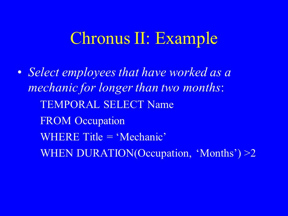 Chronus II: Example Select employees that have worked as a mechanic for longer than two months: TEMPORAL SELECT Name FROM Occupation WHERE Title = 'Me