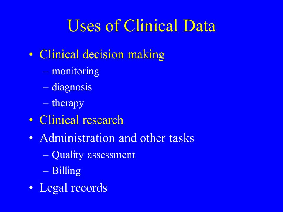 Uses of Clinical Data Clinical decision making –monitoring –diagnosis –therapy Clinical research Administration and other tasks –Quality assessment –Billing Legal records