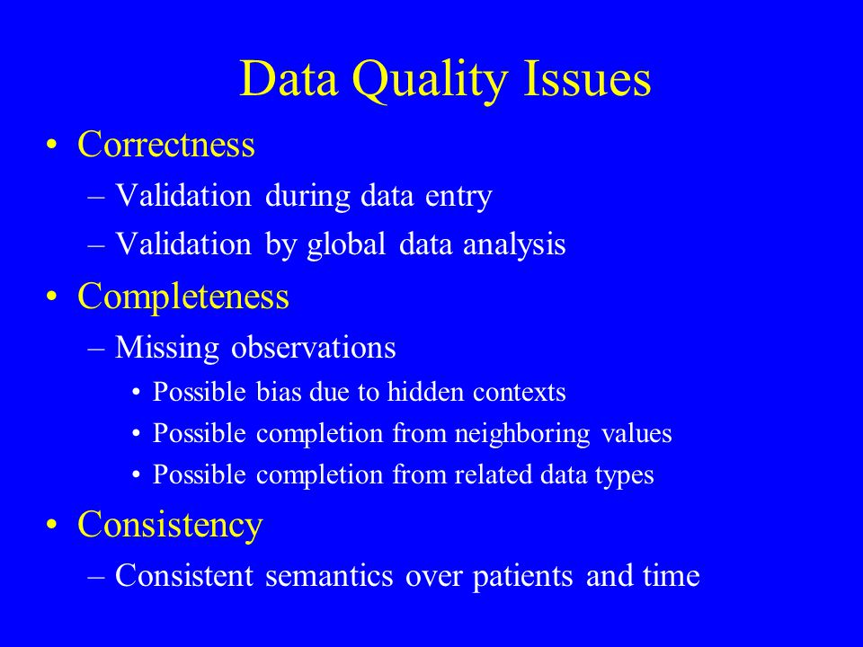 Data Quality Issues Correctness –Validation during data entry –Validation by global data analysis Completeness –Missing observations Possible bias due