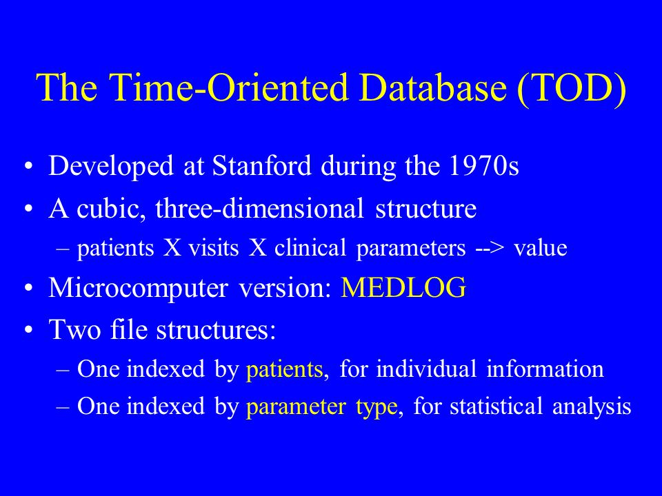 The Time-Oriented Database (TOD) Developed at Stanford during the 1970s A cubic, three-dimensional structure –patients X visits X clinical parameters --> value Microcomputer version: MEDLOG Two file structures: –One indexed by patients, for individual information –One indexed by parameter type, for statistical analysis