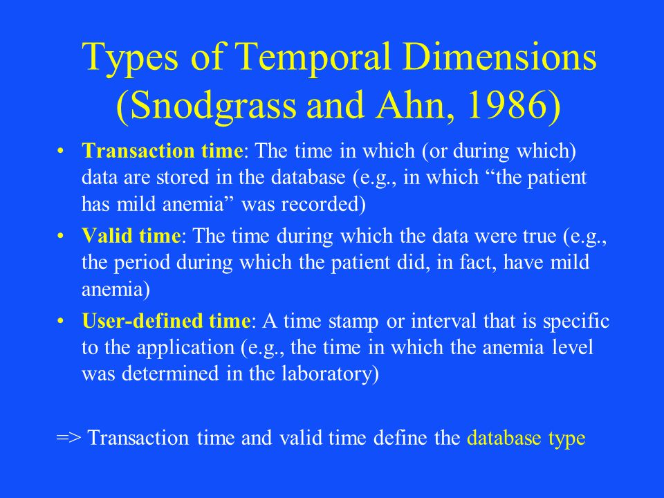Types of Temporal Dimensions (Snodgrass and Ahn, 1986) Transaction time: The time in which (or during which) data are stored in the database (e.g., in
