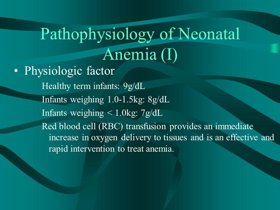 Pathophysiology of Neonatal Anemia (I) Physiologic factor Healthy term infants: 9g/dL Infants weighing 1.0-1.5kg: 8g/dL Infants weighing < 1.0kg: 7g/d
